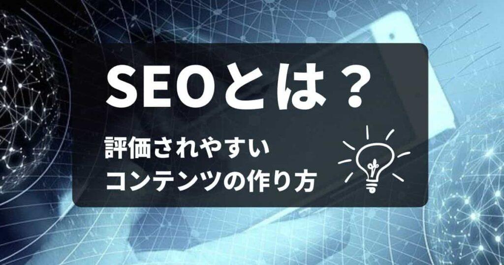 SEOとは何か?評価されやすいコンテンツの作り方とは?